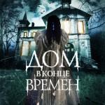 Дата премьеры, русский постер и трейлер фильма ужасов ДОМ В КОНЦЕ ВРЕМЕН
